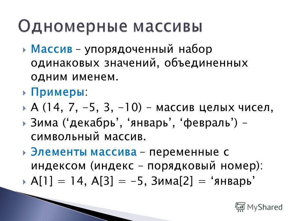 Массив – упорядоченный набор одинаковых значений, объединенных одним именем. Примеры: А (14, 7, -5, 3, -10) – массив целых чисел, Зима (декабрь, январь, февраль) – символьный массив. Элементы массива – переменные с индексом (индекс – порядковый номер
