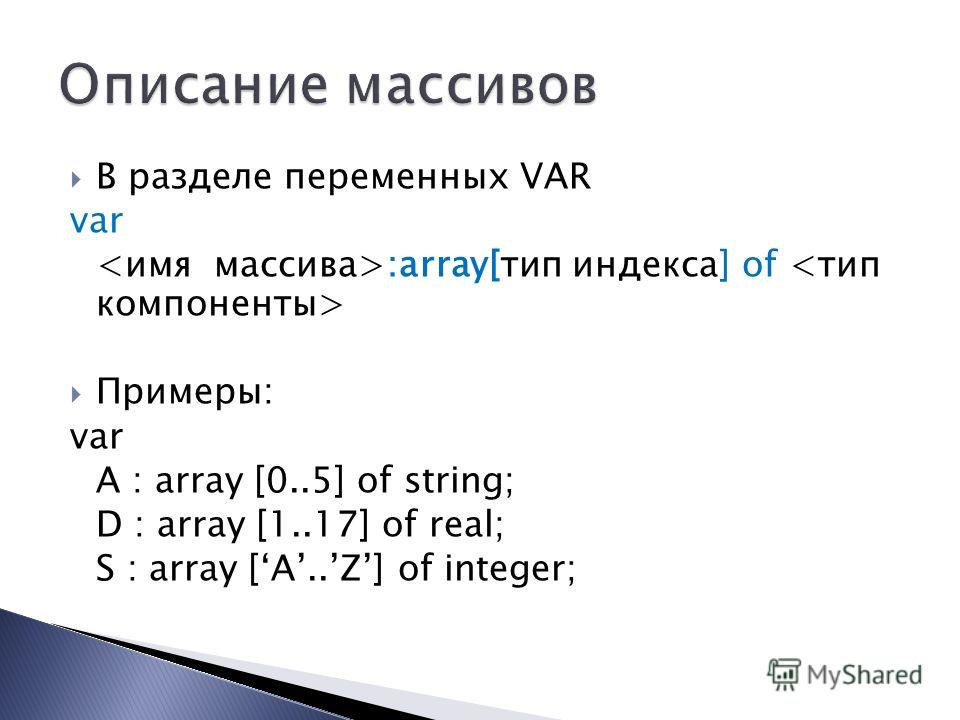 В разделе переменных VAR var :array[тип индекса] of Примеры: var A : array [0..5] of string; D : array [1..17] of real; S : array [A..Z] of integer;