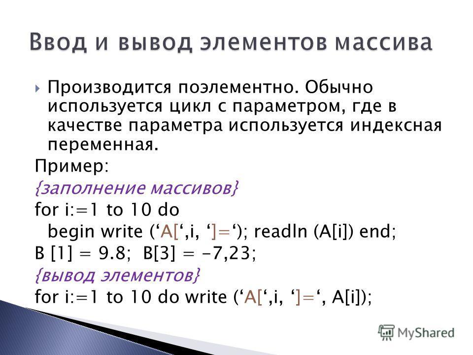 Производится поэлементно. Обычно используется цикл с параметром, где в качестве параметра используется индексная переменная. Пример: {заполнение массивов} for i:=1 to 10 do begin write (A[,i, ]=); readln (A[i]) end; B [1] = 9.8; B[3] = -7,23; {вывод