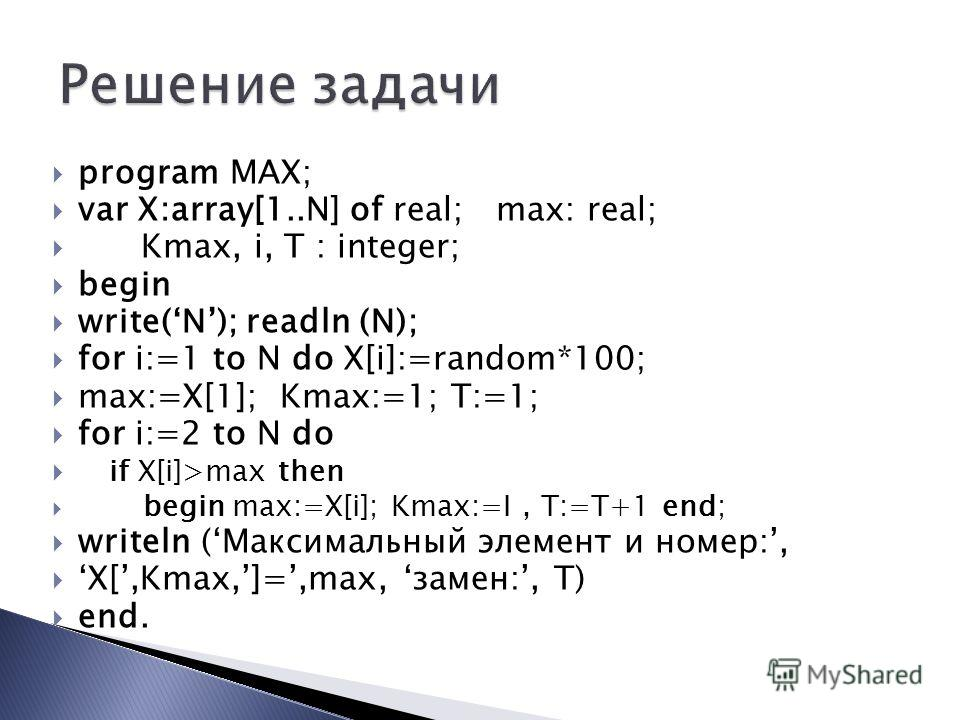program MAX; var X:array[1..N] of real; max: real; Kmax, i, T : integer; begin write(N); readln (N); for i:=1 to N do X[i]:=random*100; max:=X[1]; Kmax:=1; T:=1; for i:=2 to N do if X[i]>max then begin max:=X[i]; Kmax:=I, T:=T+1 end; writeln (Максима