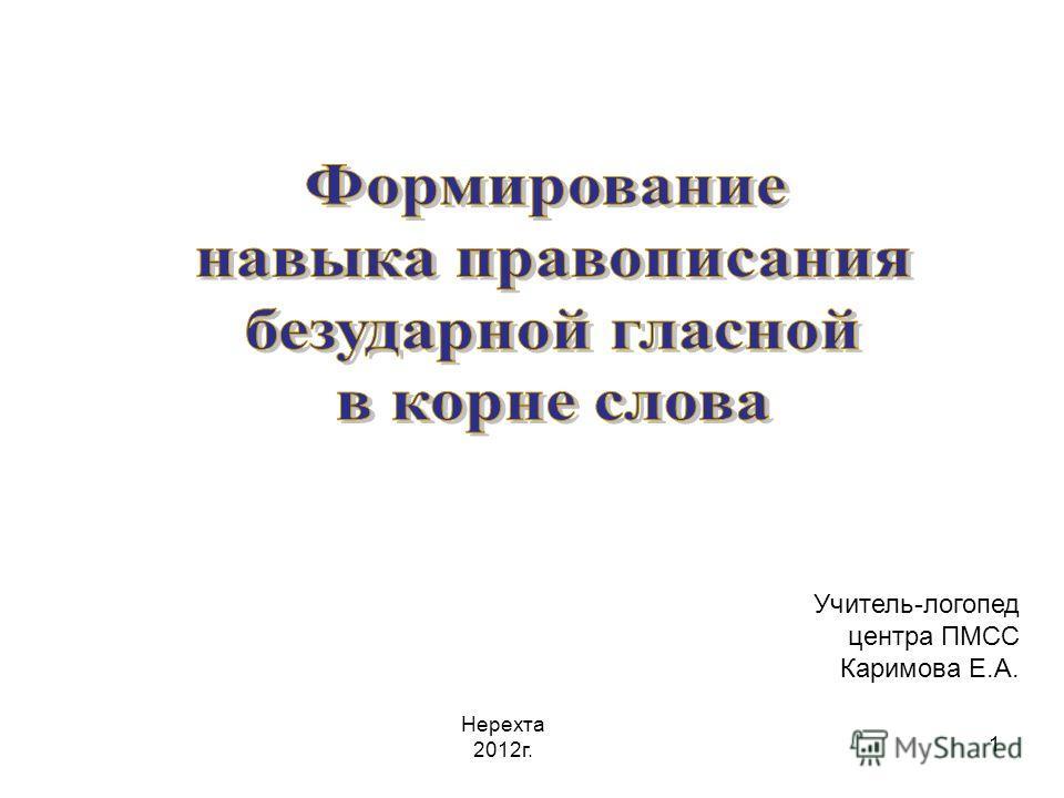 1 Учитель-логопед центра ПМСС Каримова Е.А. Нерехта 2012г.