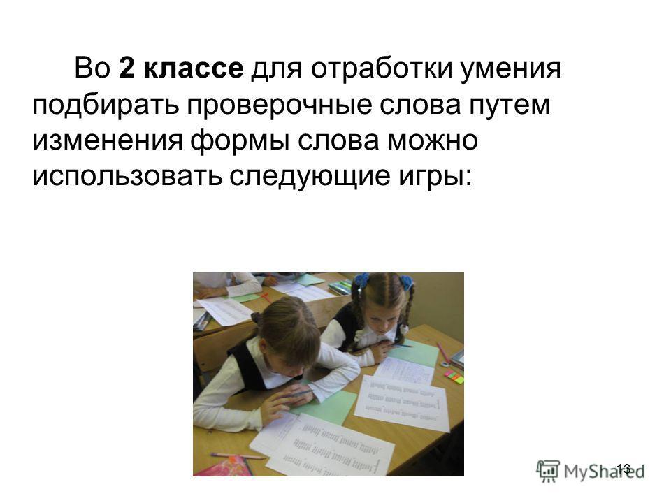 13 Во 2 классе для отработки умения подбирать проверочные слова путем изменения формы слова можно использовать следующие игры: