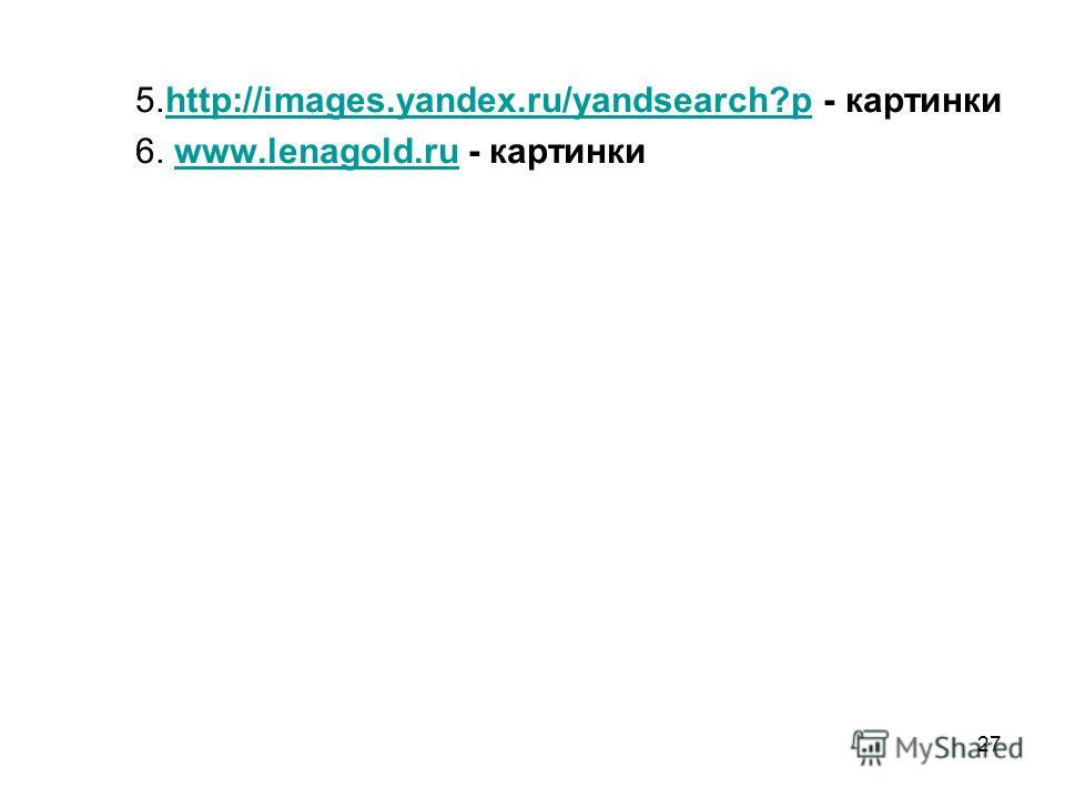 27 5.http://images.yandex.ru/yandsearch?p - картинкиhttp://images.yandex.ru/yandsearch?p 6. www.lenagold.ru - картинкиwww.lenagold.ru