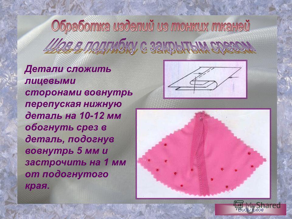 Детали сложить лицевыми сторонами вовнутрь перепуская нижную деталь на 10-12 мм обогнуть срез в деталь, подогнув вовнутрь 5 мм и застрочить на 1 мм от подогнутого края. Виды швов