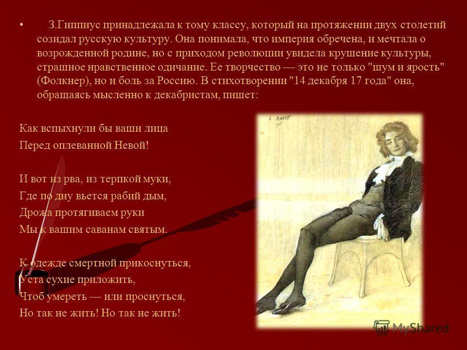 З.Гиппиус принадлежала к тому классу, который на протяжении двух столетий созидал русскую культуру. Она понимала, что империя обречена, и мечтала о возрожденной родине, но с приходом революции увидела крушение культуры, страшное нравственное одичание