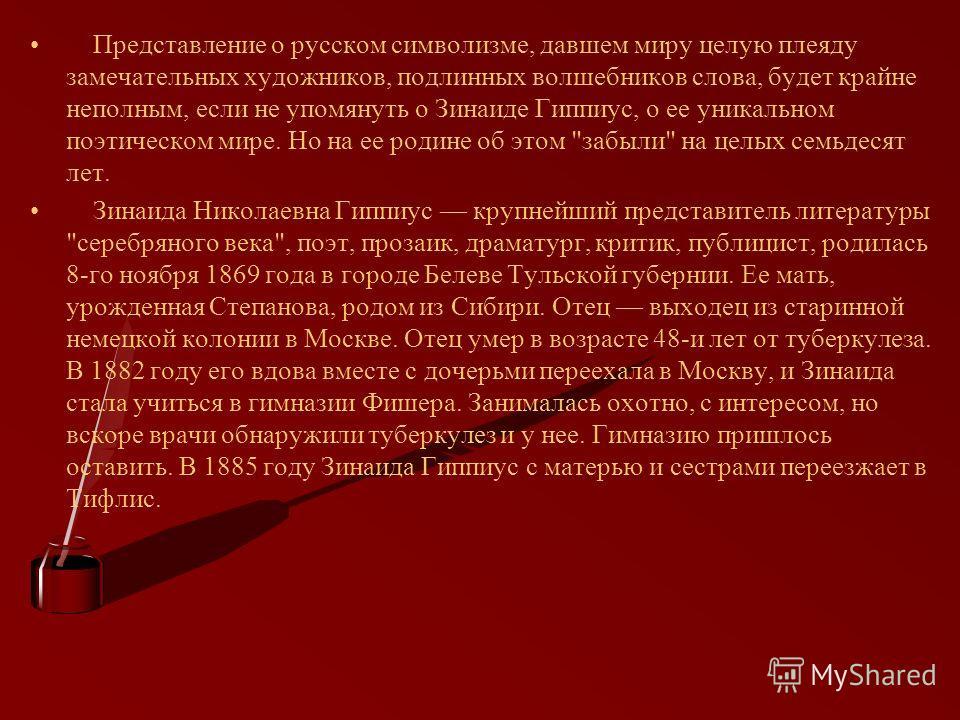 Представление о русском символизме, давшем миру целую плеяду замечательных художников, подлинных волшебников слова, будет крайне неполным, если не упомянуть о Зинаиде Гиппиус, о ее уникальном поэтическом мире. Но на ее родине об этом