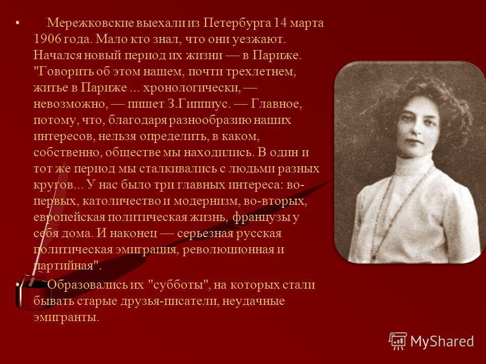 Мережковские выехали из Петербурга 14 марта 1906 года. Мало кто знал, что они уезжают. Начался новый период их жизни в Париже.