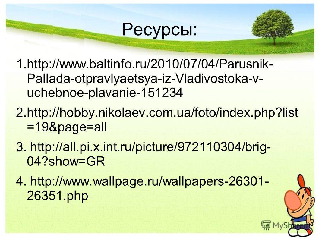 Ресурсы: 1.http://www.baltinfo.ru/2010/07/04/Parusnik- Pallada-otpravlyaetsya-iz-Vladivostoka-v- uchebnoe-plavanie-151234 2.http://hobby.nikolaev.com.ua/foto/index.php?list =19&page=all 3. http://all.pi.x.int.ru/picture/972110304/brig- 04?show=GR 4.