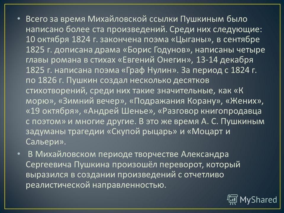 Всего за время Михайловской ссылки Пушкиным было написано более ста произведений. Среди них следующие : 10 октября 1824 г. закончена поэма « Цыганы », в сентябре 1825 г. дописана драма « Борис Годунов », написаны четыре главы романа в стихах « Евгени