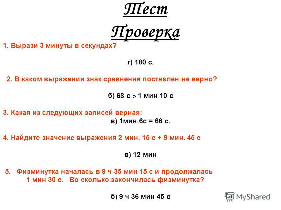 Тест. 1. Вырази 3 минуты в секундах? а) 300с. б) 30 с. в) 3000с. г) 180 с. 2. В каком выражении знак сравнения поставлен не верно? а) 1 мин 3 с = 63 с б) 68 с ˃ 1 мин 10 с в) 56 с ˂ 1 мин 6 с 3. Какая из следующих записей верная: а) 1мин. 6с = 56 с б