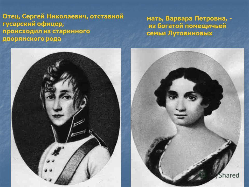 Отец, Сергей Николаевич, отставной гусарский офицер, происходил из старинного дворянского рода мать, Варвара Петровна, - из богатой помещичьей семьи Лутовиновых