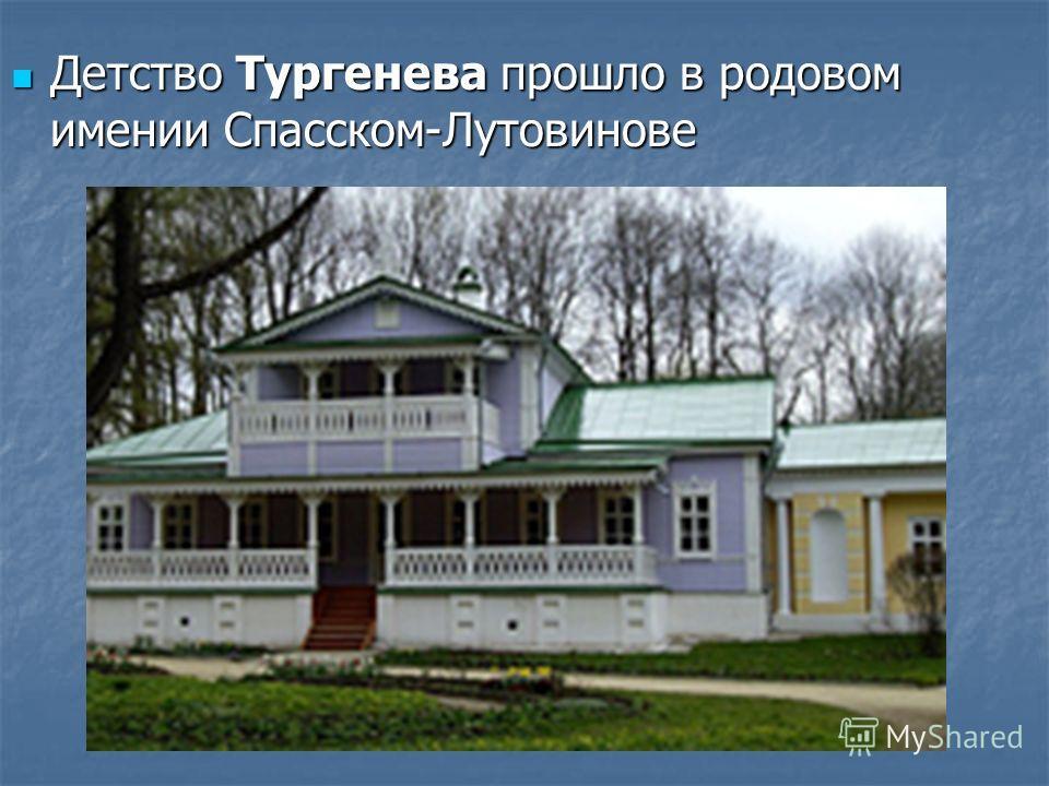 Детство Тургенева прошло в родовом имении Спасском-Лутовинове Детство Тургенева прошло в родовом имении Спасском-Лутовинове