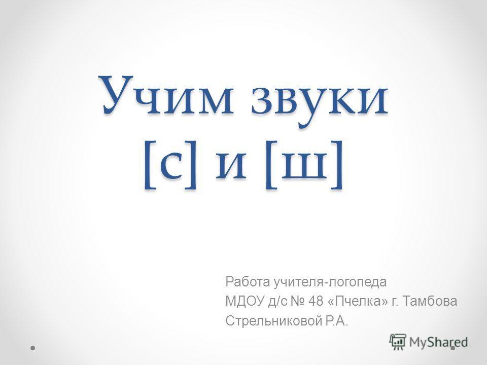 Учим звуки [с] и [ш] Работа учителя-логопеда МДОУ д/с 48 «Пчелка» г. Тамбова Стрельниковой Р.А.
