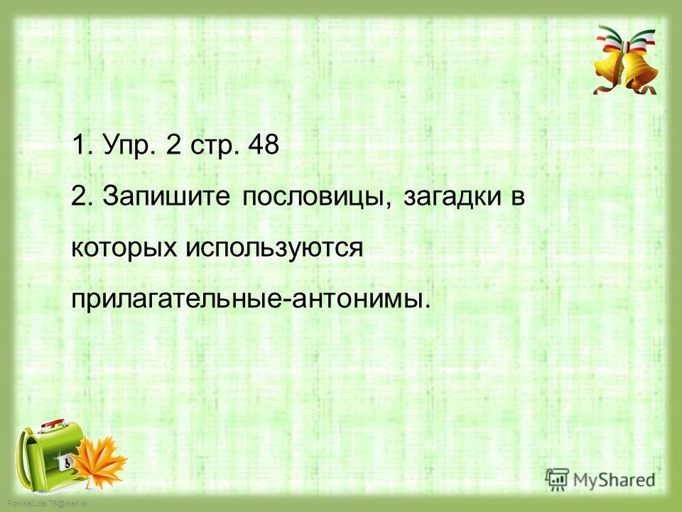 FokinaLida.75@mail.ru 1. Упр. 2 стр. 48 2. Запишите пословицы, загадки в которых используются прилагательные-антонимы.