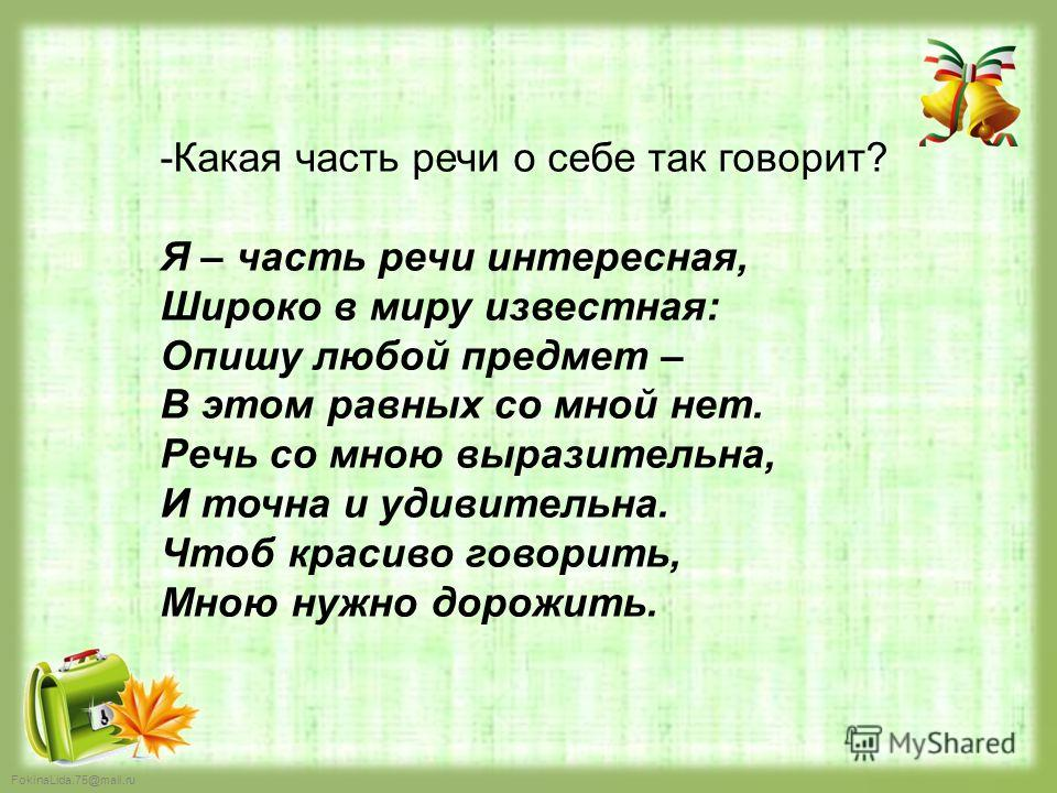 FokinaLida.75@mail.ru -Какая часть речи о себе так говорит? Я – часть речи интересная, Широко в миру известная: Опишу любой предмет – В этом равных со мной нет. Речь со мною выразительна, И точна и удивительна. Чтоб красиво говорить, Мною нужно дорож