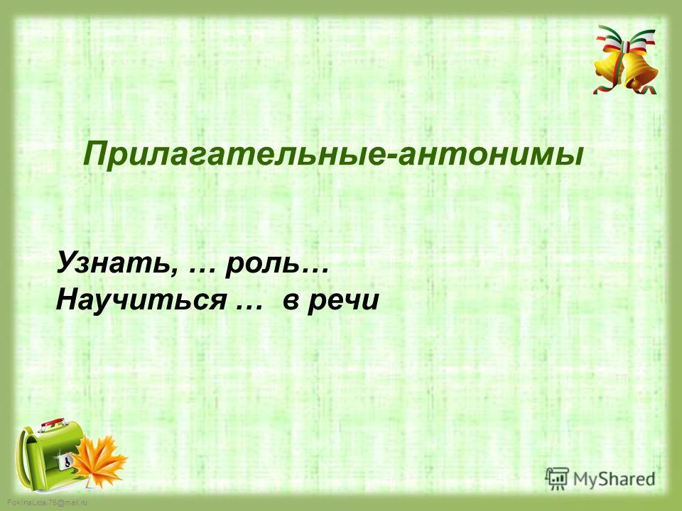 FokinaLida.75@mail.ru Прилагательные-антонимы Узнать, … роль… Научиться … в речи