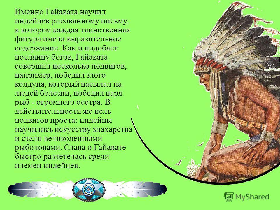 Именно Гайавата научил индейцев рисованному письму, в котором каждая таинственная фигура имела выразительное содержание. Как и подобает посланцу богов, Гайавата совершил несколько подвигов, например, победил злого колдуна, который насылал на людей бо