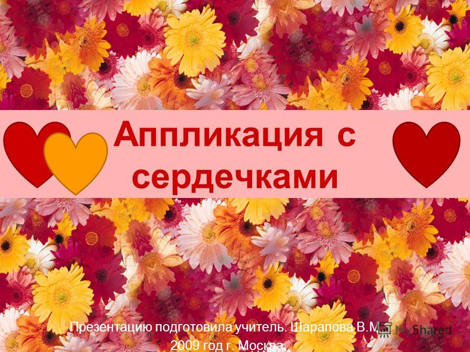 Аппликация с сердечками Презентацию подготовила учитель: Шарапова В.М. 2009 год г. Москва