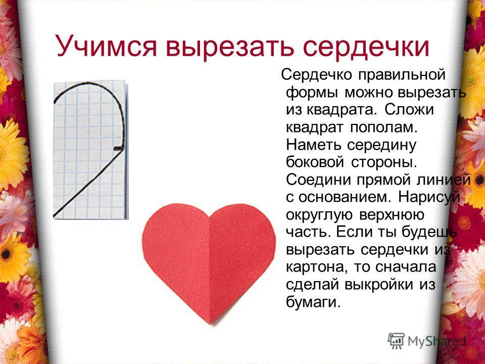 Учимся вырезать сердечки Сердечко правильной формы можно вырезать из квадрата. Сложи квадрат пополам. Наметь середину боковой стороны. Соедини прямой линией с основанием. Нарисуй округлую верхнюю часть. Если ты будешь вырезать сердечки из картона, то