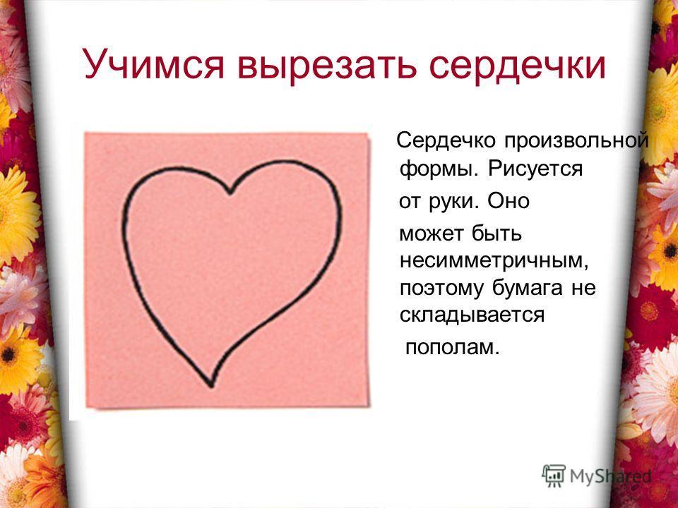 Учимся вырезать сердечки Сердечко произвольной формы. Рисуется от руки. Оно может быть несимметричным, поэтому бумага не складывается пополам.