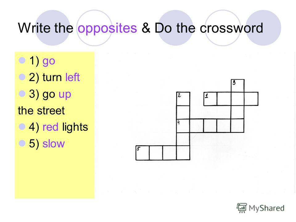 Write the opposites & Do the crossword 1) go 2) turn left 3) go up the street 4) red lights 5) slow