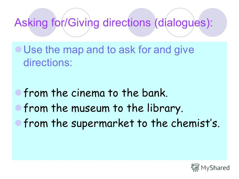 Asking for/Giving directions (dialogues): Use the map and to ask for and give directions: from the cinema to the bank. from the museum to the library. from the supermarket to the chemists.