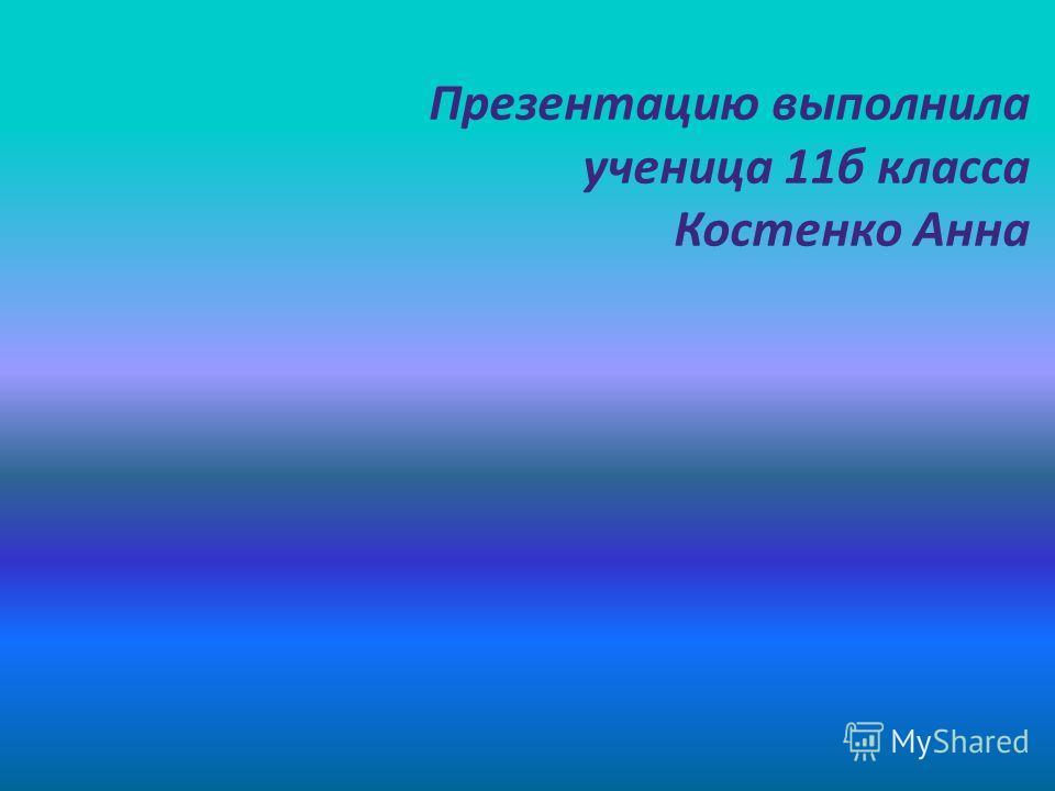 Презентацию выполнила ученица 11б класса Костенко Анна