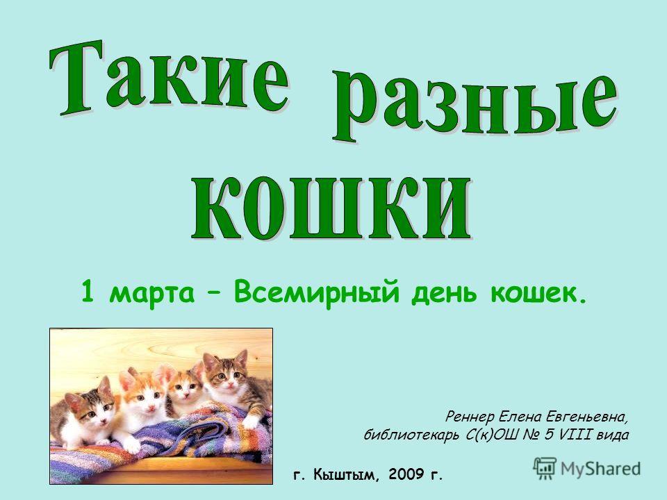 1 марта – Всемирный день кошек. Реннер Елена Евгеньевна, библиотекарь С(к)ОШ 5 VIII вида г. Кыштым, 2009 г.