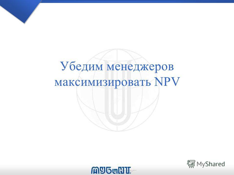 Убедим менеджеров максимизировать NPV