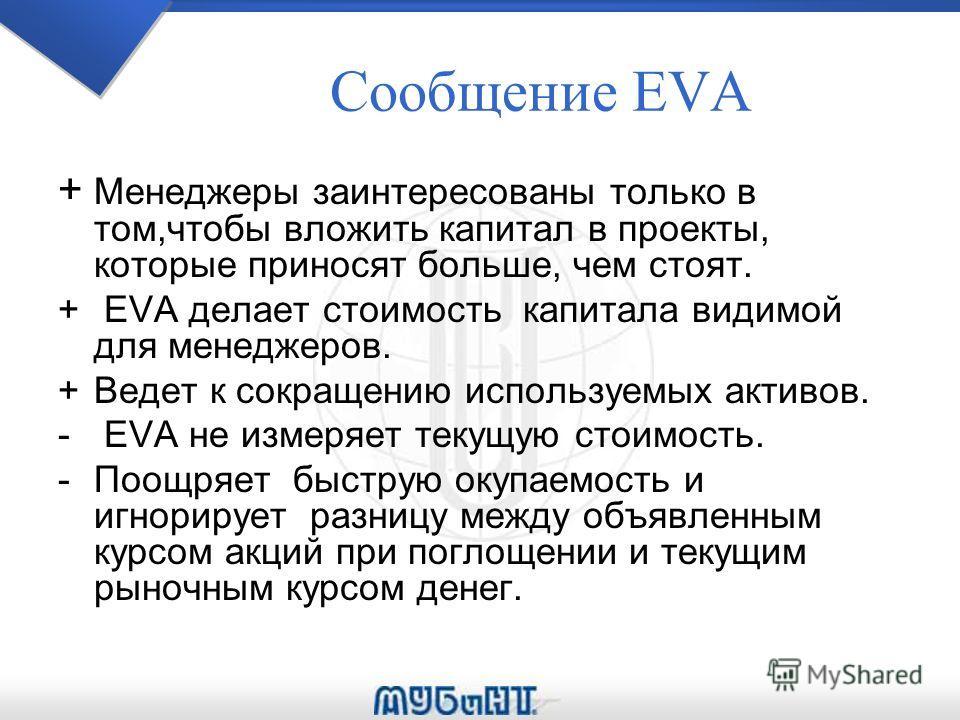 Сообщение EVA + Менеджеры заинтересованы только в том,чтобы вложить капитал в проекты, которые приносят больше, чем стоят. + EVA делает стоимость капитала видимой для менеджеров. +Ведет к сокращению используемых активов. - EVA не измеряет текущую сто