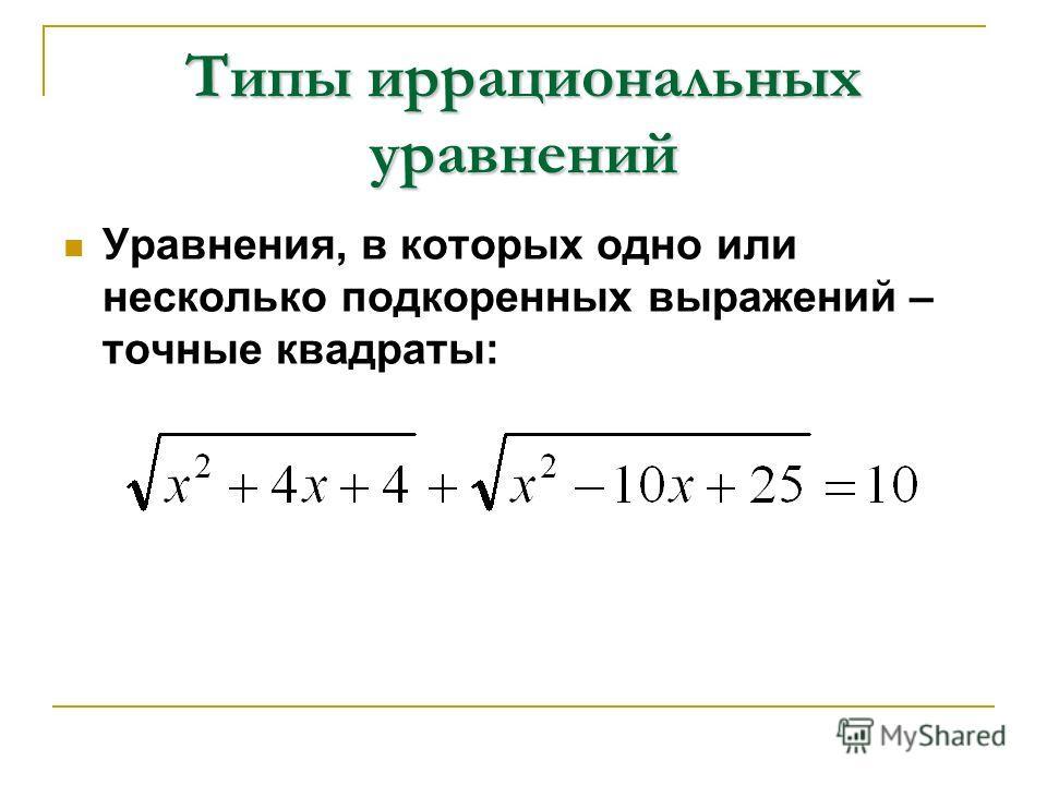 Типы иррациональных уравнений Уравнения, в которых одно или несколько подкоренных выражений – точные квадраты: