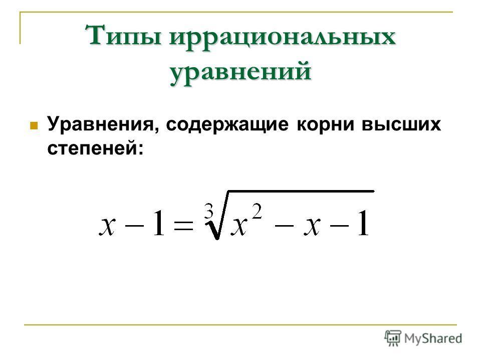 Типы иррациональных уравнений Уравнения, содержащие корни высших степеней: