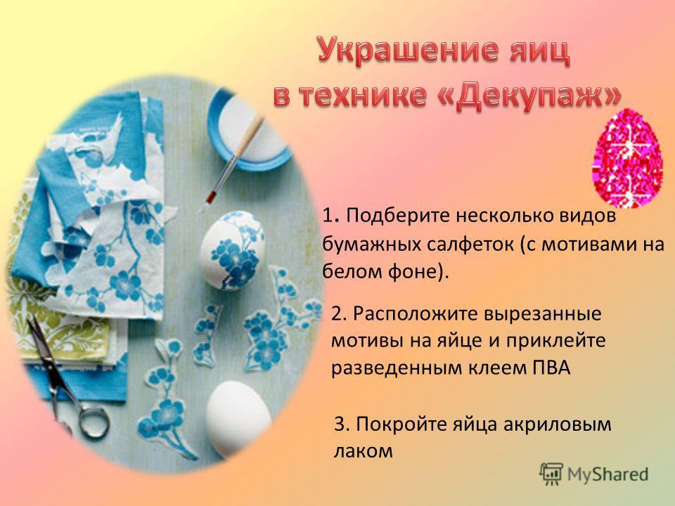 1. Подберите несколько видов бумажных салфеток (с мотивами на белом фоне). 2. Расположите вырезанные мотивы на яйце и приклейте разведенным клеем ПВА 3. Покройте яйца акриловым лаком