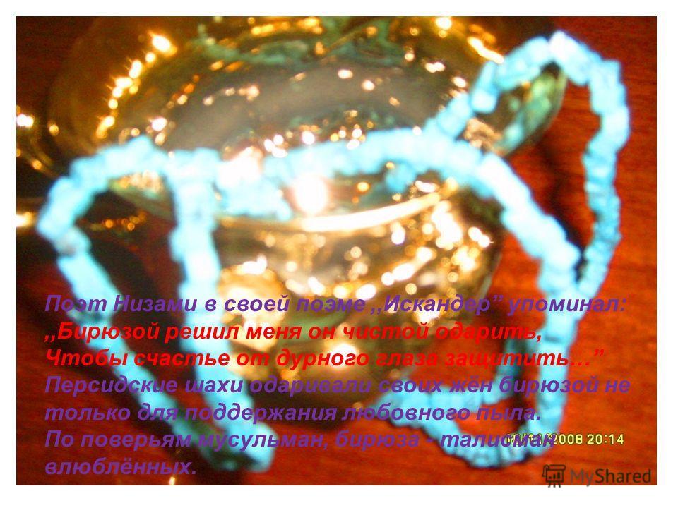 Поэт Низами в своей поэме,,Искандер упоминал:,,Бирюзой решил меня он чистой одарить, Чтобы счастье от дурного глаза защитить… Персидские шахи одаривали своих жён бирюзой не только для поддержания любовного пыла. По поверьям мусульман, бирюза - талисм