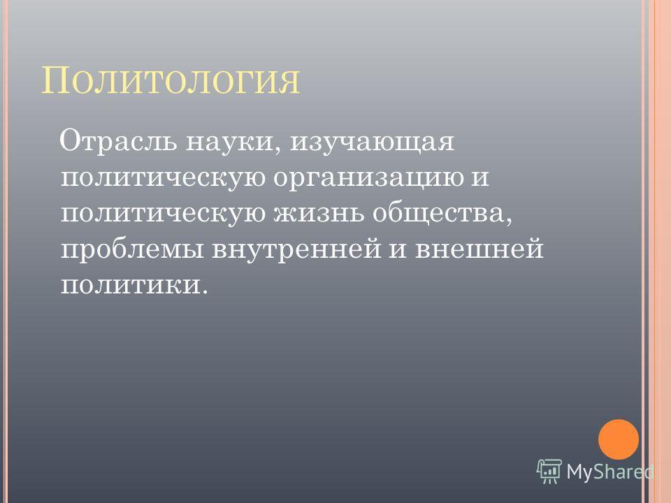 П ОЛИТОЛОГИЯ Отрасль науки, изучающая политическую организацию и политическую жизнь общества, проблемы внутренней и внешней политики.