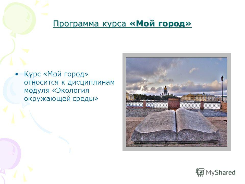 Программа курса «Мой город» Курс «Мой город» относится к дисциплинам модуля «Экология окружающей среды»