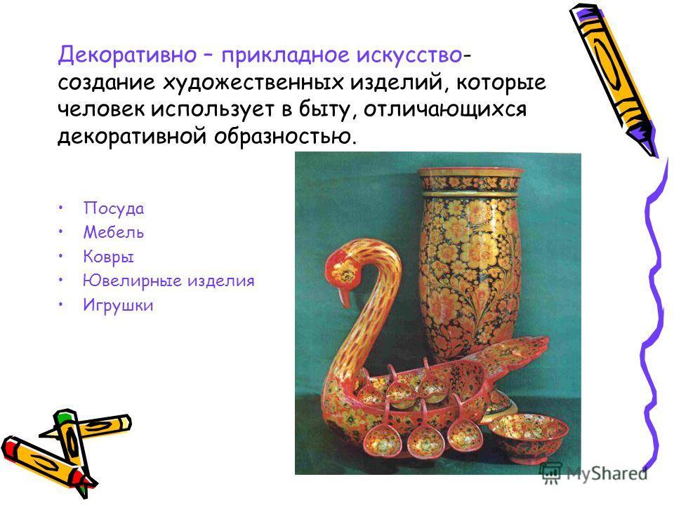 Декоративно – прикладное искусство- создание художественных изделий, которые человек использует в быту, отличающихся декоративной образностью. Посуда Мебель Ковры Ювелирные изделия Игрушки