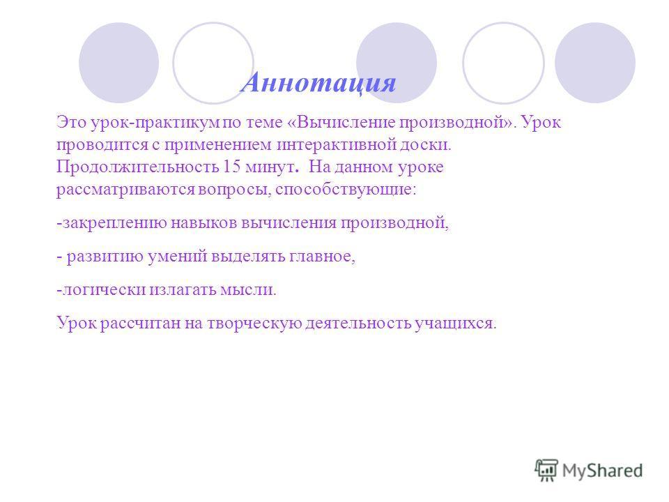 Аннотация Это урок-практикум по теме «Вычисление производной». Урок проводится с применением интерактивной доски. Продолжительность 15 минут. На данном уроке рассматриваются вопросы, способствующие: -закреплению навыков вычисления производной, - разв