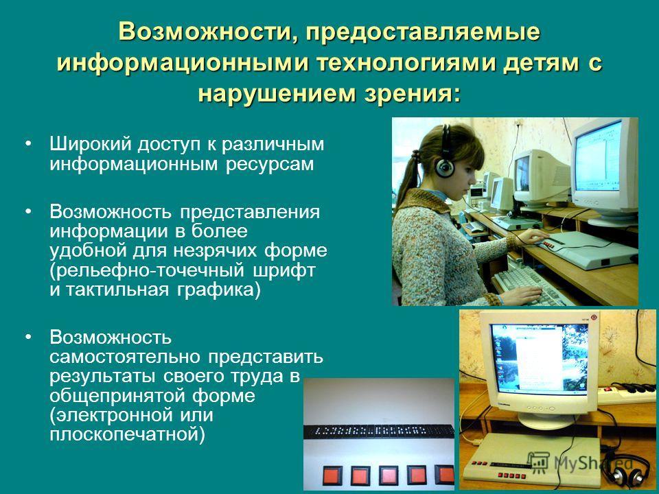 Возможности, предоставляемые информационными технологиями детям с нарушением зрения: Широкий доступ к различным информационным ресурсам Возможность представления информации в более удобной для незрячих форме (рельефно-точечный шрифт и тактильная граф