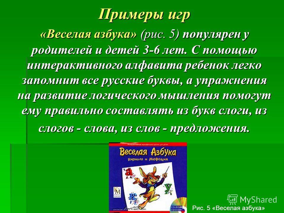 Примеры игр «Веселая азбука» (рис. 5) популярен у родителей и детей 3-6 лет. С помощью интерактивного алфавита ребенок легко запомнит все русские буквы, а упражнения на развитие логического мышления помогут ему правильно составлять из букв слоги, из