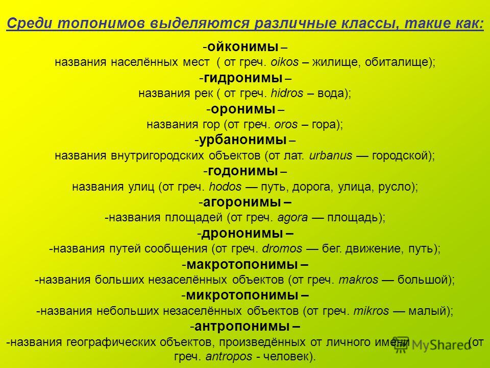 Среди топонимов выделяются различные классы, такие как: - -ойконимы – названия населённых мест ( от греч. оikos – жилище, обиталище); - -гидронимы – названия рек ( от греч. hidros – вода); - -оронимы – названия гор (от греч. oros – гора); - -урбанони
