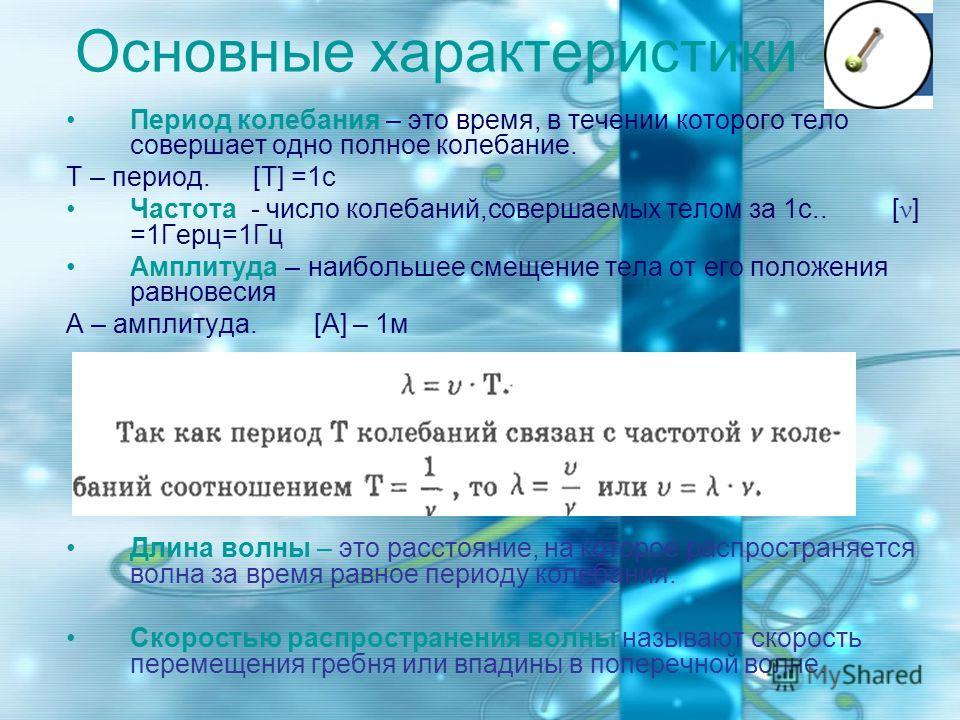 Основные характеристики Период колебания – это время, в течении которого тело совершает одно полное колебание. Т – период. [T] =1с Частота - число колебаний,совершаемых телом за 1с.. [ ν ] =1Герц=1Гц Амплитуда – наибольшее смещение тела от его положе
