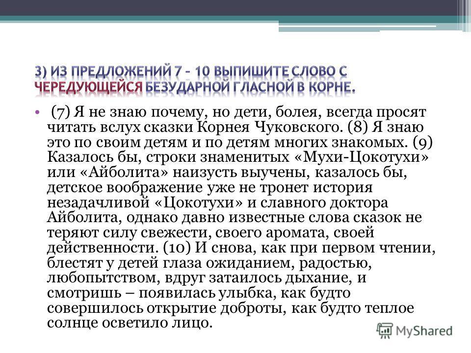 (7) Я не знаю почему, но дети, болея, всегда просят читать вслух сказки Корнея Чуковского. (8) Я знаю это по своим детям и по детям многих знакомых. (9) Казалось бы, строки знаменитых «Мухи-Цокотухи» или «Айболита» наизусть выучены, казалось бы, детс