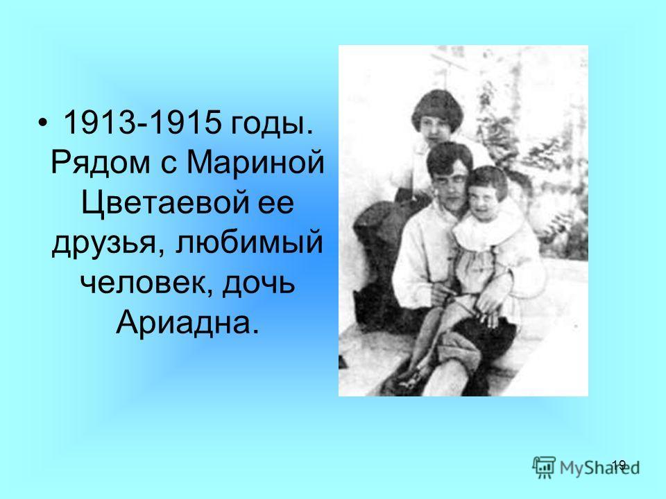 19 1913-1915 годы. Рядом с Мариной Цветаевой ее друзья, любимый человек, дочь Ариадна.