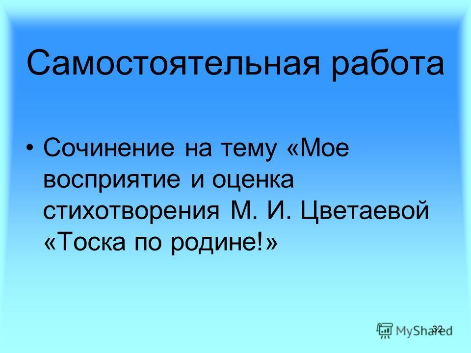 32 Сочинение на тему «Мое восприятие и оценка стихотворения М. И. Цветаевой «Тоска по родине!» Самостоятельная работа