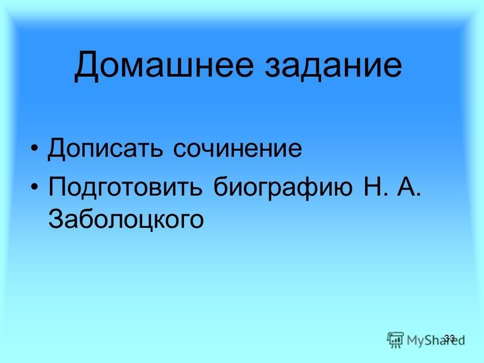33 Домашнее задание Дописать сочинение Подготовить биографию Н. А. Заболоцкого