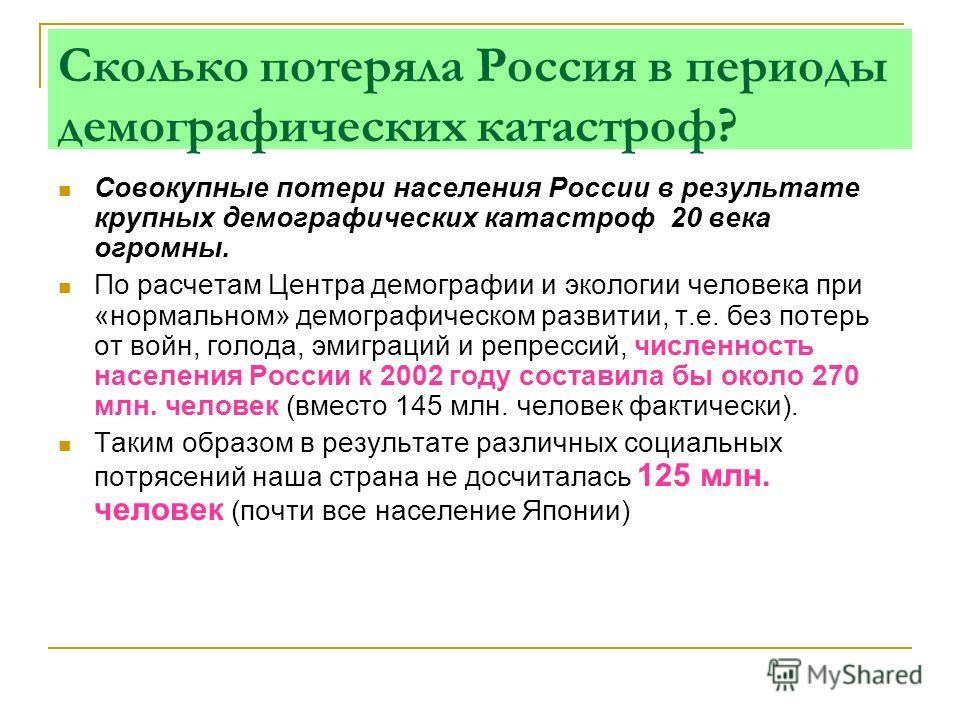 Сколько потеряла Россия в периоды демографических катастроф? Совокупные потери населения России в результате крупных демографических катастроф 20 века огромны. По расчетам Центра демографии и экологии человека при «нормальном» демографическом развити