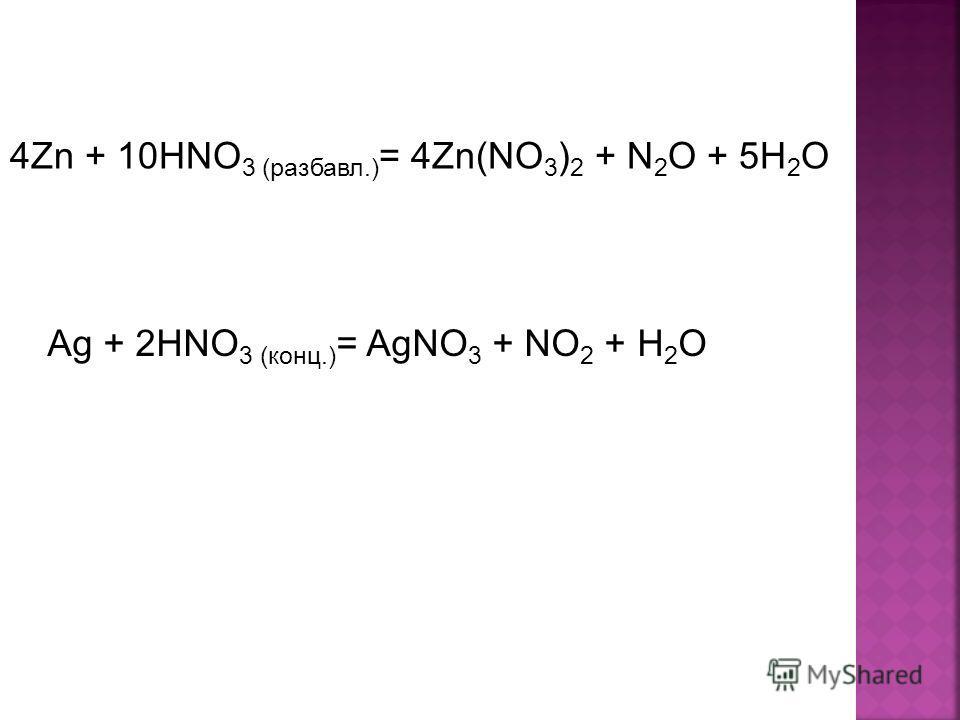 4Zn + 10HNO 3 (разбавл.) = 4Zn(NO 3 ) 2 + N 2 O + 5H 2 O Ag + 2HNO 3 (конц.) = AgNO 3 + NO 2 + H 2 O