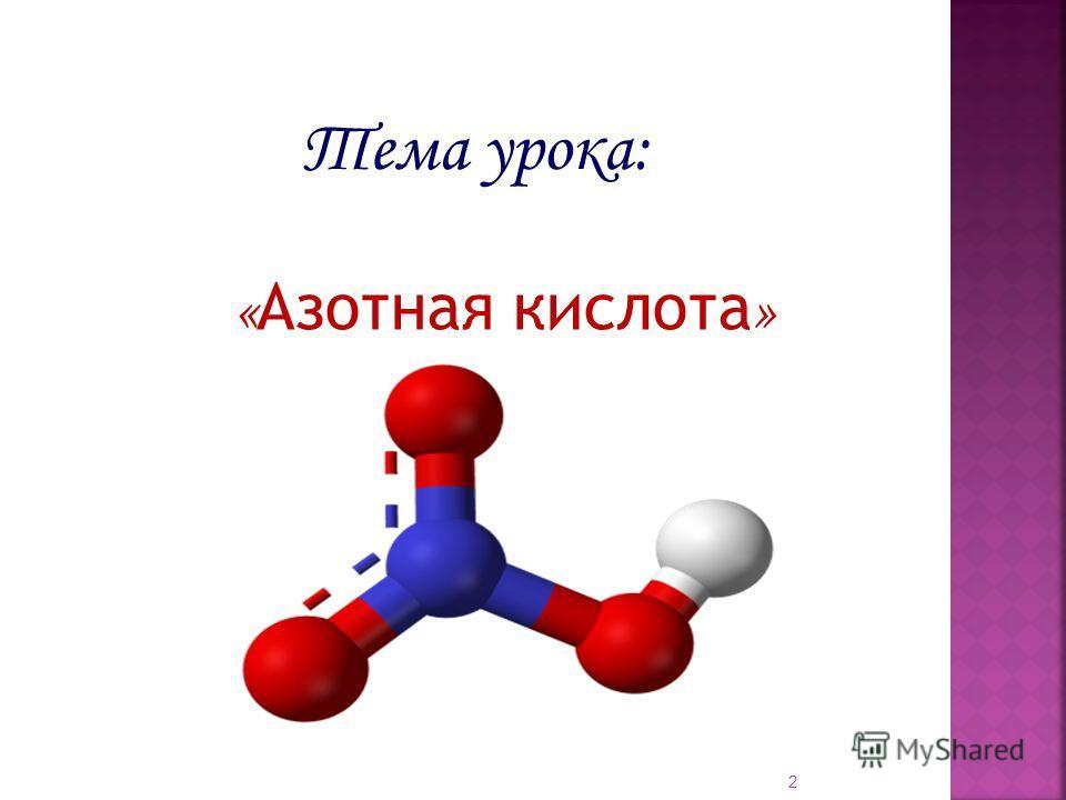 « Азотная кислота » 2 Тема урока: