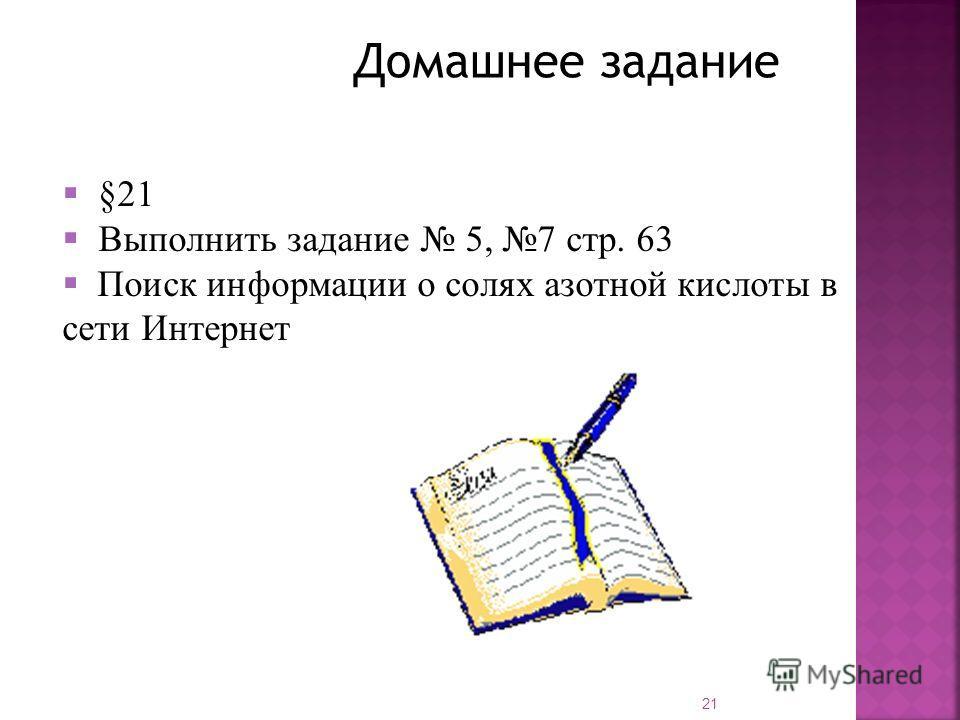 Домашнее задание §21 Выполнить задание 5, 7 стр. 63 Поиск информации о солях азотной кислоты в сети Интернет 21